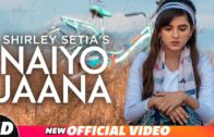 Shirley Setia | Naiyo Jaana | Ravi Singhal | New Punjabi Songs HD VIdeo 2018.